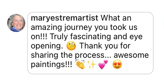 Comment: What an amazing journey you took us on!!! Truly fascinating and eye opening. Thank you fors haring the process… Awesome paintings!!!