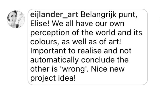 Comment: Belangrijk punt, Elise! We all have our own perception of the world and it's colours, as well as of art! Important to realise and not automatically conclude the other is 'wrong'. Nice new project idea!